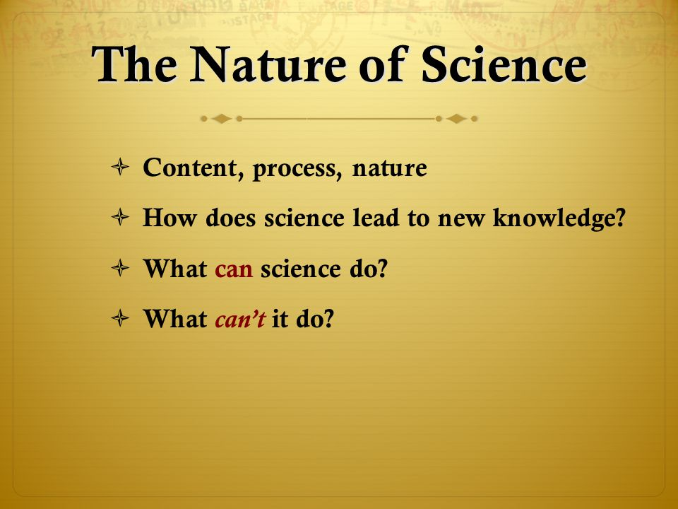 The Nature of Science  Content, process, nature  How does science lead to new knowledge?  What can science do?  What can't it do?
