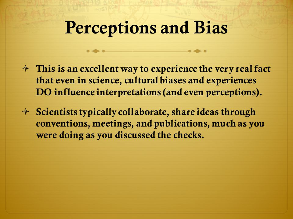 Perceptions and Bias  This is an excellent way to experience the very real fact that even in science, cultural biases and experiences DO influence in