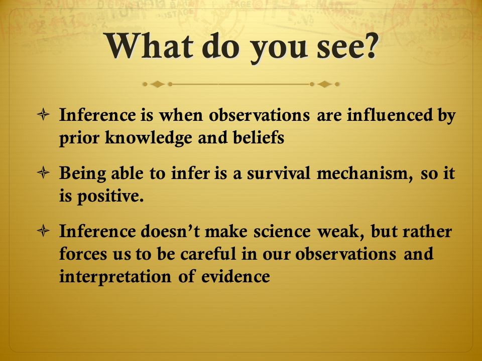  Inference is when observations are influenced by prior knowledge and beliefs  Being able to infer is a survival mechanism, so it is positive.  Inf