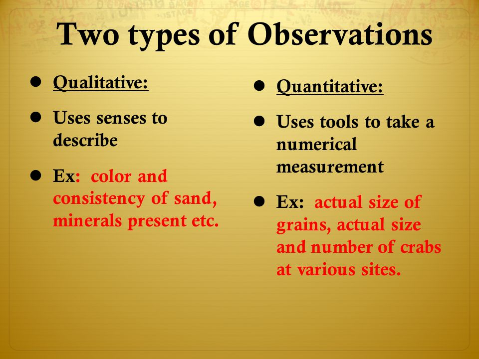 Two types of Observations Qualitative: Uses senses to describe Ex: color and consistency of sand, minerals present etc. Quantitative: Uses tools to ta