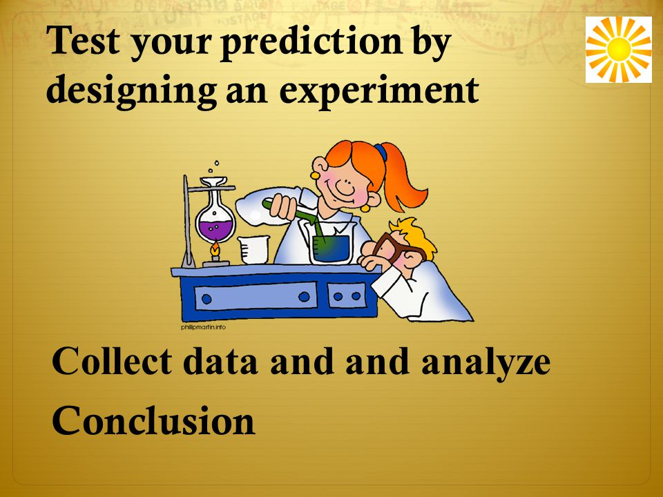 Test your prediction by designing an experiment Conclusion Collect data and and analyze