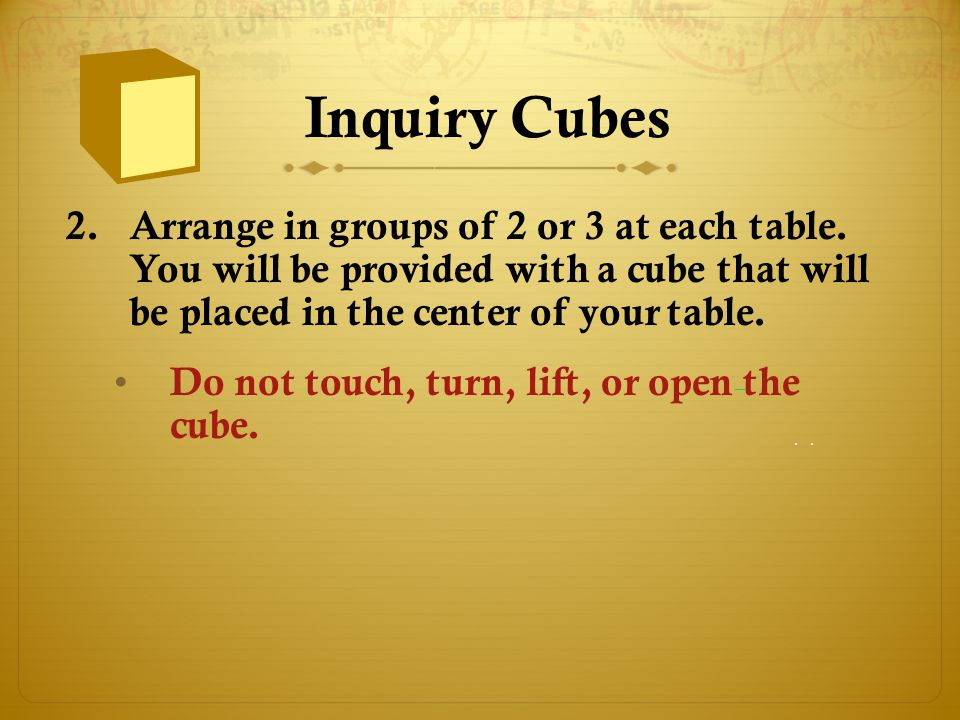 Inquiry Cubes 2.Arrange in groups of 2 or 3 at each table. You will be provided with a cube that will be placed in the center of your table. Do not to