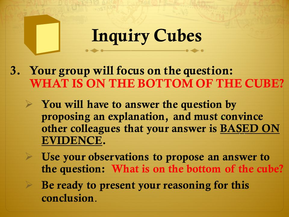 Inquiry Cubes 3.Your group will focus on the question: WHAT IS ON THE BOTTOM OF THE CUBE?  You will have to answer the question by proposing an expla