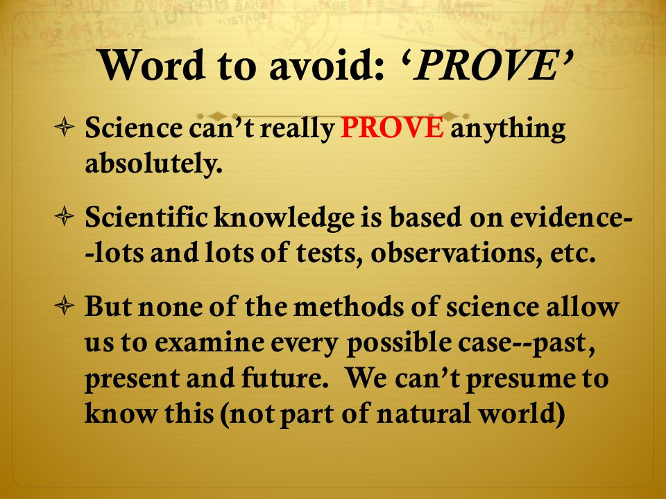 Word to avoid: ' PROVE'  Science can't really PROVE anything absolutely.  Scientific knowledge is based on evidence- -lots and lots of tests, observ