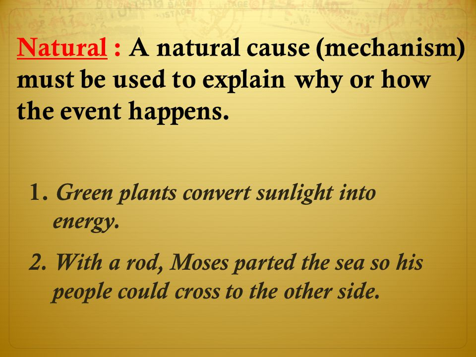 Natural : A natural cause (mechanism) must be used to explain why or how the event happens. 1. Green plants convert sunlight into energy. 2. With a ro