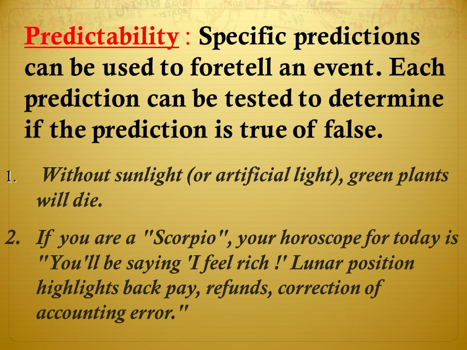 Predictability : Specific predictions can be used to foretell an event. Each prediction can be tested to determine if the prediction is true of false.