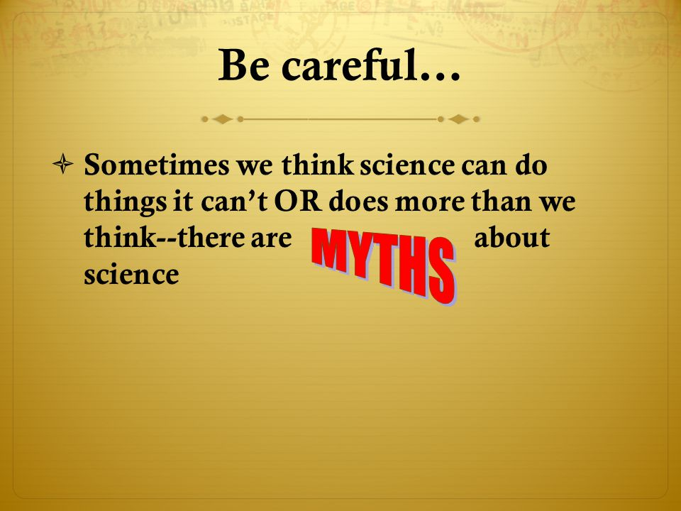 Be careful…  Sometimes we think science can do things it can't OR does more than we think--there are about science