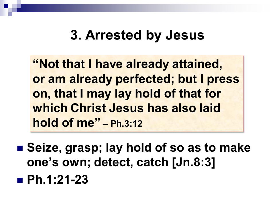 """3. Arrested by Jesus Seize, grasp; lay hold of so as to make one's own; detect, catch [Jn.8:3] Ph.1:21-23 """"Not that I have already attained, or am alr"""
