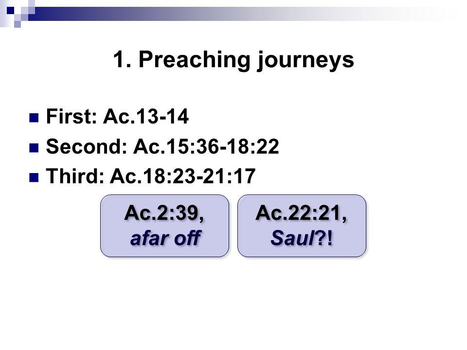 1. Preaching journeys First: Ac.13-14 Second: Ac.15:36-18:22 Third: Ac.18:23-21:17 Ac.2:39, afar off Ac.2:39, afar off Ac.22:21, Saul?! Ac.22:21, Saul