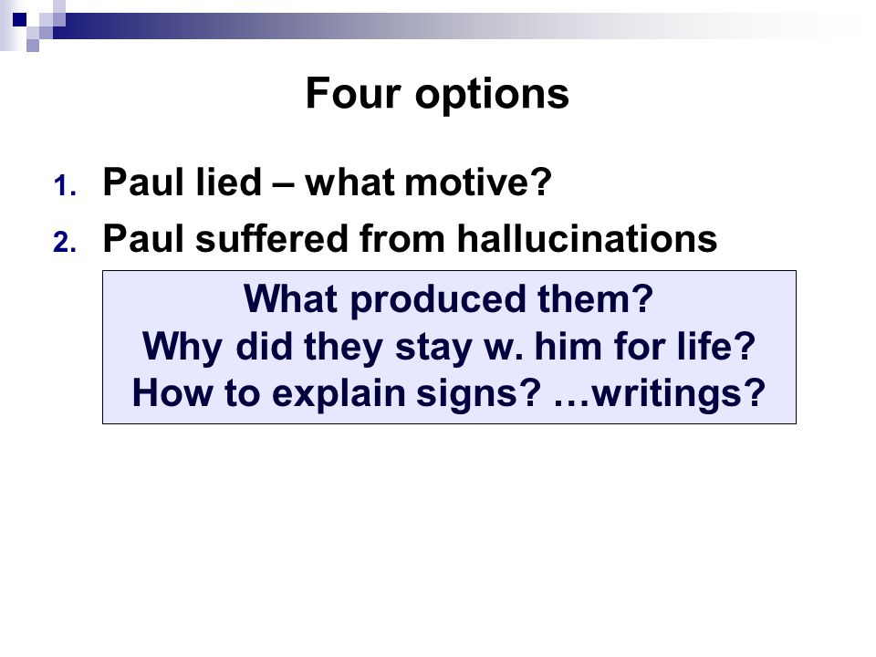 Four options 1. Paul lied – what motive. 2. Paul suffered from hallucinations What produced them.