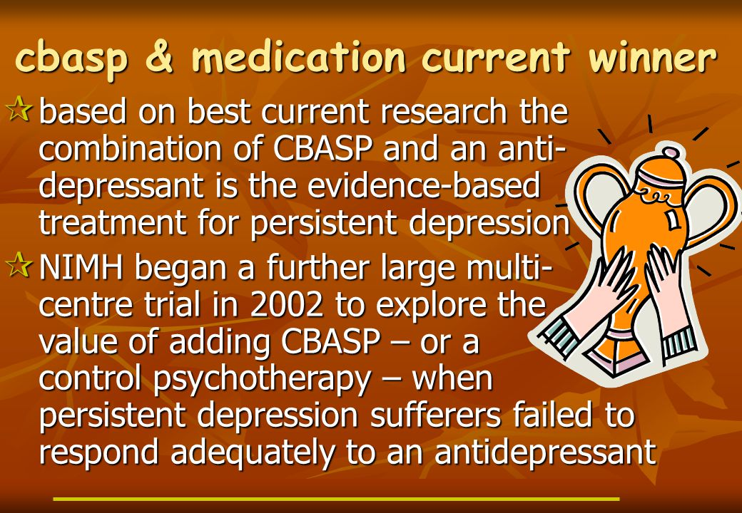 cbasp & medication current winner  based on best current research the combination of CBASP and an anti- depressant is the evidence-based treatment for persistent depression  NIMH began a further large multi- centre trial in 2002 to explore the value of adding CBASP – or a control psychotherapy – when persistent depression sufferers failed to respond adequately to an antidepressant