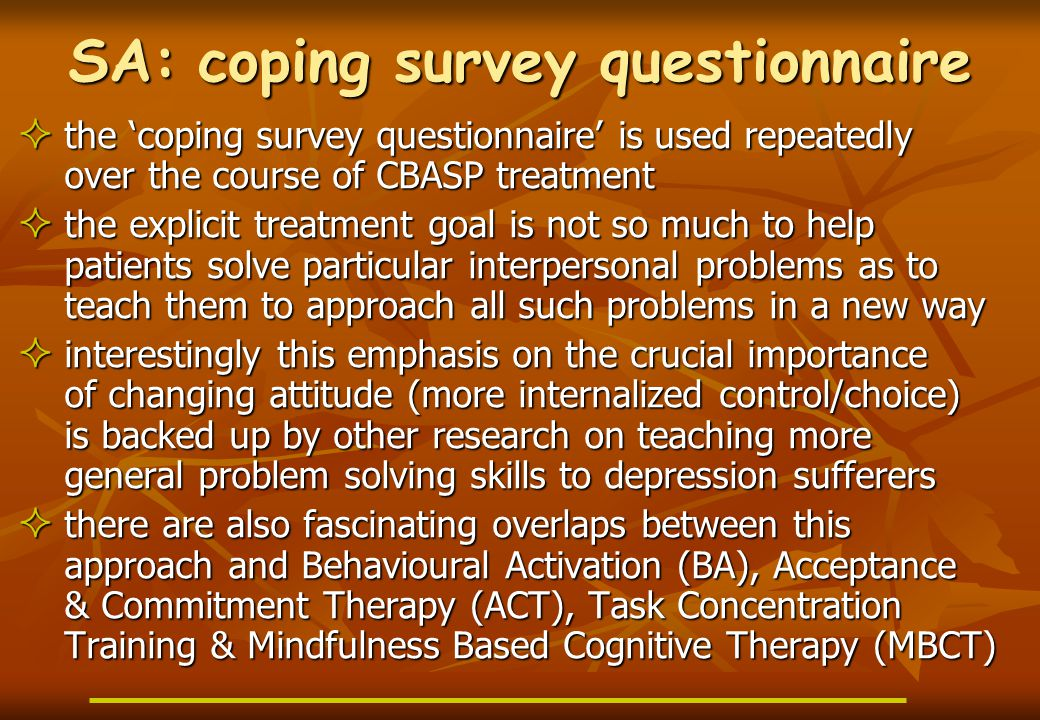 SA: coping survey questionnaire  the 'coping survey questionnaire' is used repeatedly over the course of CBASP treatment  the explicit treatment goal is not so much to help patients solve particular interpersonal problems as to teach them to approach all such problems in a new way  interestingly this emphasis on the crucial importance of changing attitude (more internalized control/choice) is backed up by other research on teaching more general problem solving skills to depression sufferers  there are also fascinating overlaps between this approach and Behavioural Activation (BA), Acceptance & Commitment Therapy (ACT), Task Concentration Training & Mindfulness Based Cognitive Therapy (MBCT)
