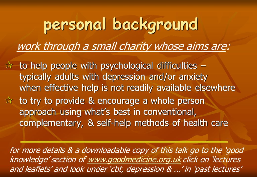 personal background  to help people with psychological difficulties – typically adults with depression and/or anxiety when effective help is not readily available elsewhere  to try to provide & encourage a whole person approach using what's best in conventional, complementary, & self-help methods of health care work through a small charity whose aims are: for more details & a downloadable copy of this talk go to the 'good knowledge' section of www.goodmedicine.org.uk click on 'lectureswww.goodmedicine.org.uk and leaflets' and look under 'cbt, depression &...' in 'past lectures'