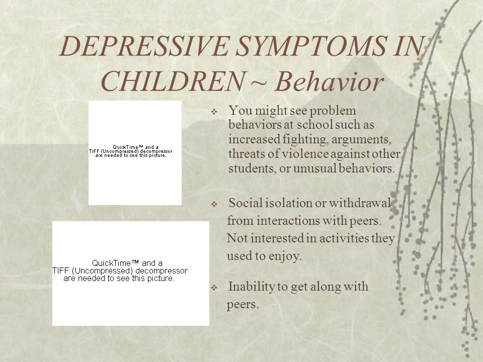 DEPRESSIVE SYMPTOMS IN CHILDREN ~ Behavior  You might see problem behaviors at school such as increased fighting, arguments, threats of violence against other students, or unusual behaviors.