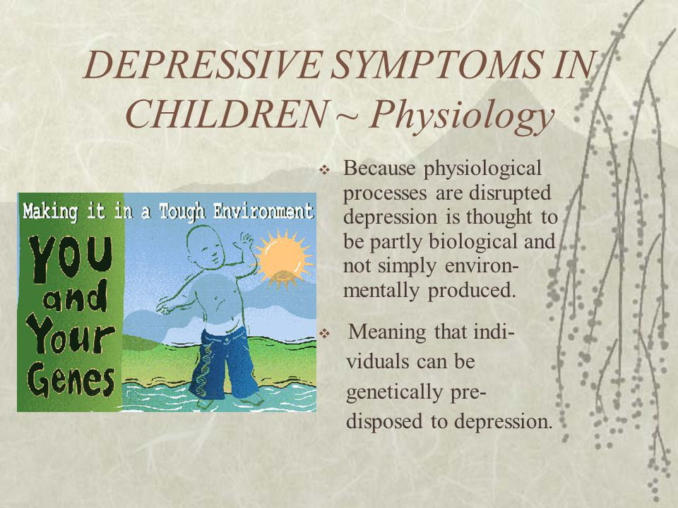 DEPRESSIVE SYMPTOMS IN CHILDREN ~ Physiology  Because physiological processes are disrupted depression is thought to be partly biological and not simply environ- mentally produced.