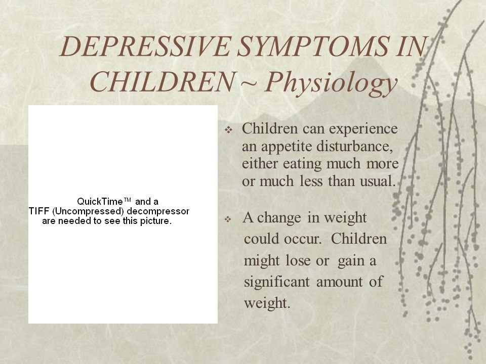 DEPRESSIVE SYMPTOMS IN CHILDREN ~ Physiology  Children can experience an appetite disturbance, either eating much more or much less than usual.