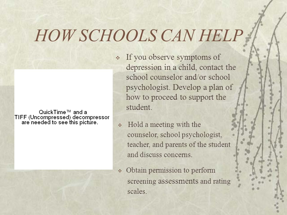 HOW SCHOOLS CAN HELP  If you observe symptoms of depression in a child, contact the school counselor and/or school psychologist.