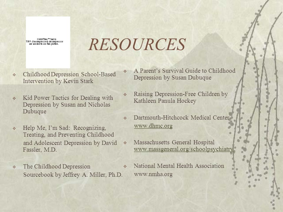RESOURCES  Childhood Depression School-Based Intervention by Kevin Stark  Kid Power Tactics for Dealing with Depression by Susan and Nicholas Dubuque  Help Me, I'm Sad: Recognizing, Treating, and Preventing Childhood and Adolescent Depression by David Fassler, M.D.