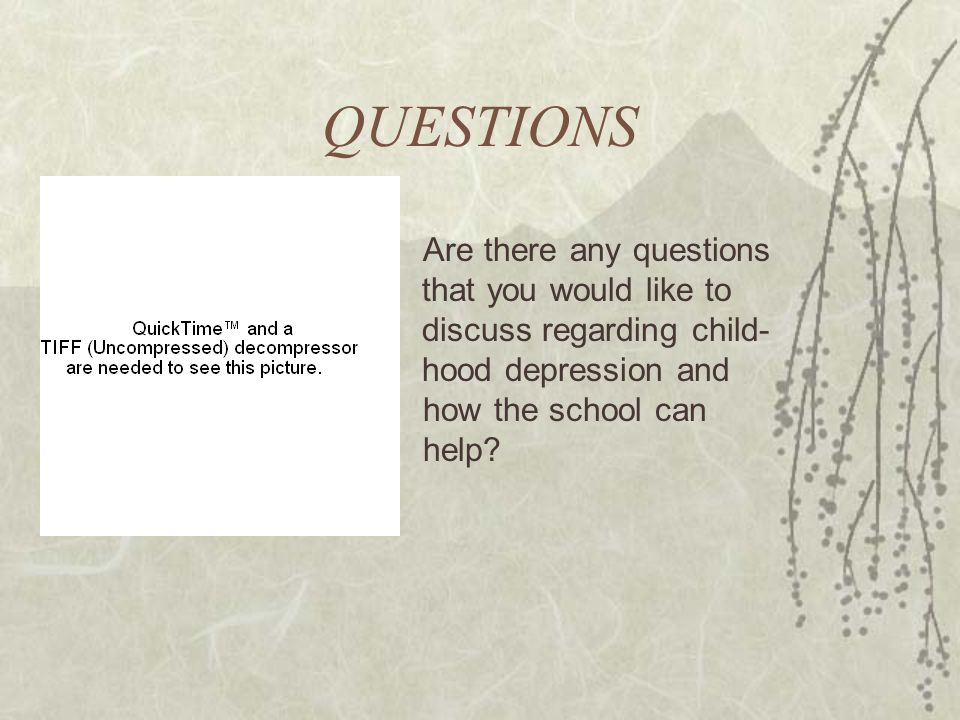 QUESTIONS Are there any questions that you would like to discuss regarding child- hood depression and how the school can help?