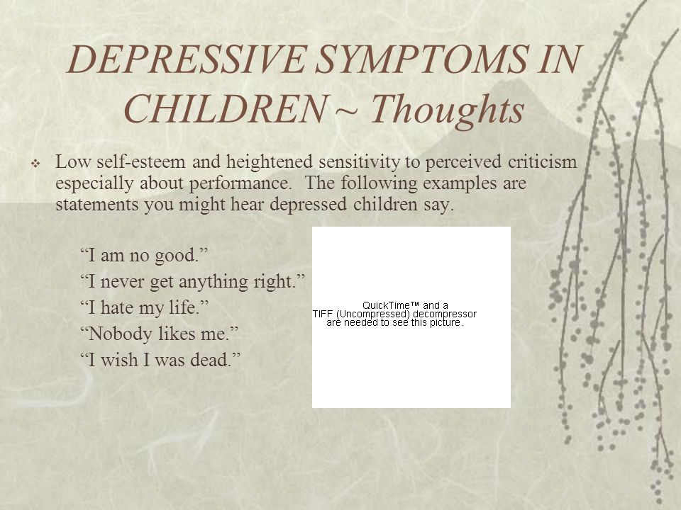 DEPRESSIVE SYMPTOMS IN CHILDREN ~ Thoughts  Low self-esteem and heightened sensitivity to perceived criticism especially about performance.