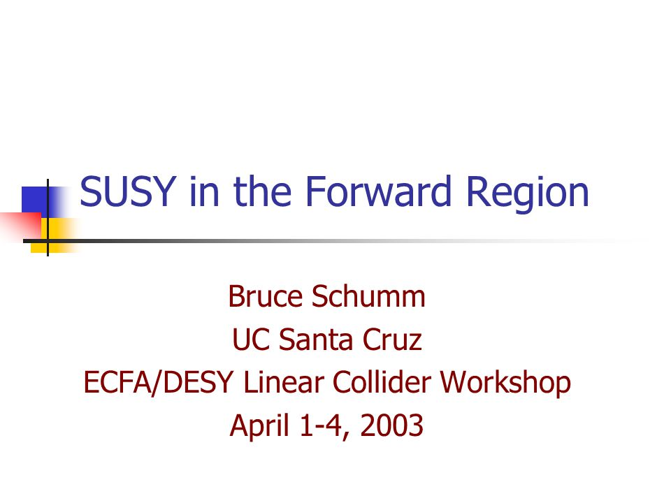 SUSY in the Forward Region Bruce Schumm UC Santa Cruz ECFA/DESY Linear Collider Workshop April 1-4, 2003