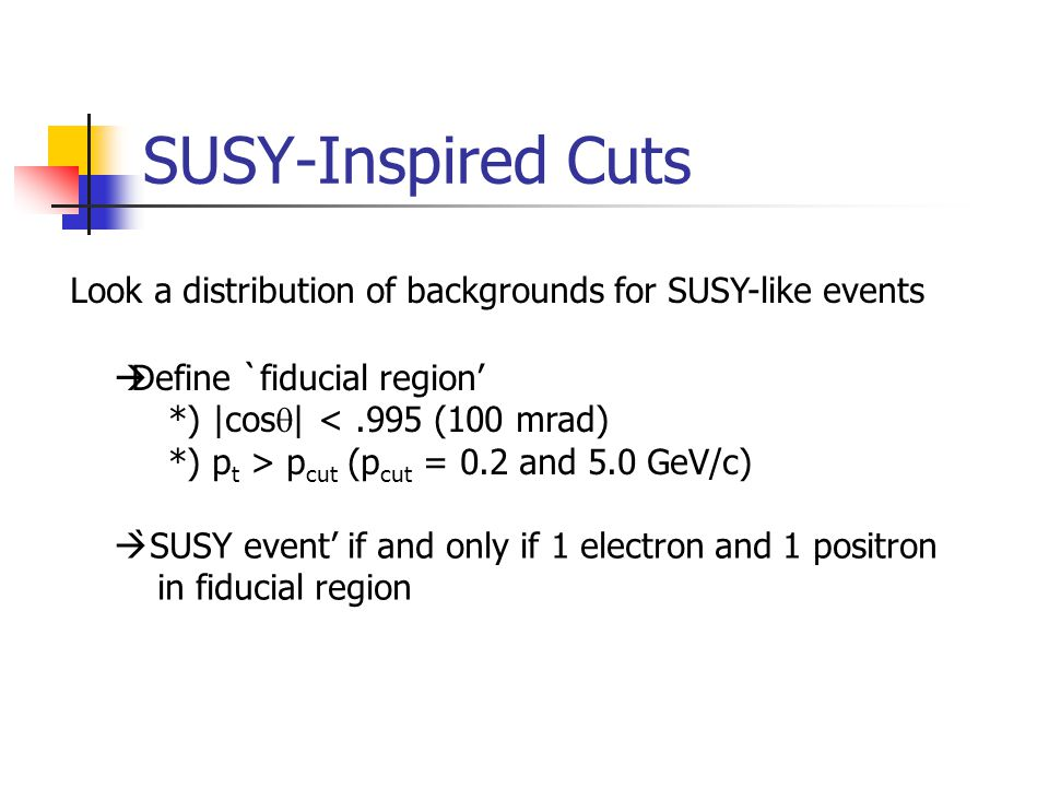 SUSY-Inspired Cuts Look a distribution of backgrounds for SUSY-like events  Define `fiducial region' *) |cos  | <.995 (100 mrad) *) p t > p cut (p cut = 0.2 and 5.0 GeV/c)  `SUSY event' if and only if 1 electron and 1 positron in fiducial region