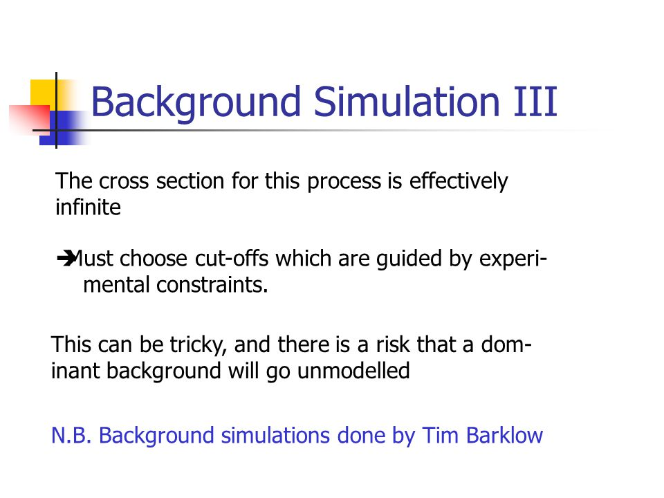 Background Simulation III The cross section for this process is effectively infinite  Must choose cut-offs which are guided by experi- mental constraints.