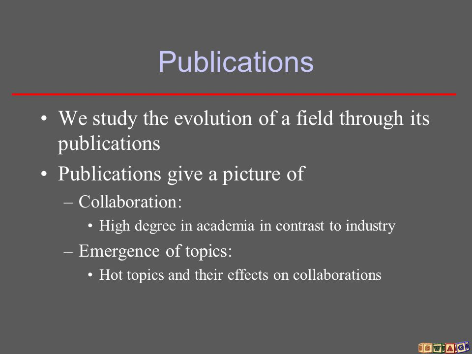 Publications We study the evolution of a field through its publications Publications give a picture of –Collaboration: High degree in academia in cont