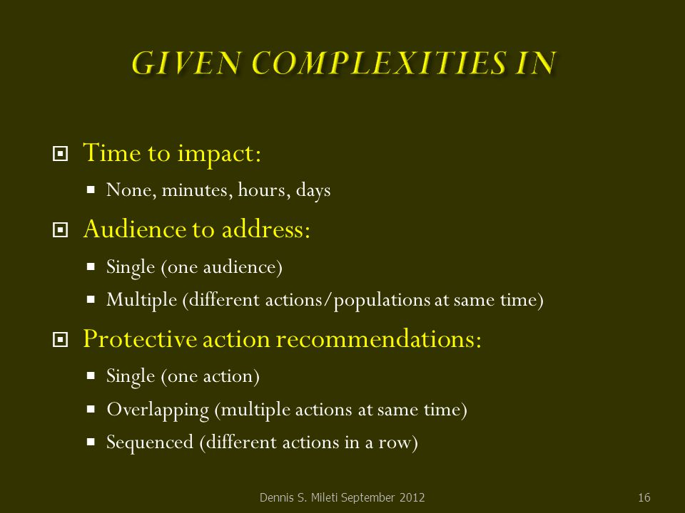  Time to impact:  None, minutes, hours, days  Audience to address:  Single (one audience)  Multiple (different actions/populations at same time)  Protective action recommendations:  Single (one action)  Overlapping (multiple actions at same time)  Sequenced (different actions in a row) Dennis S.