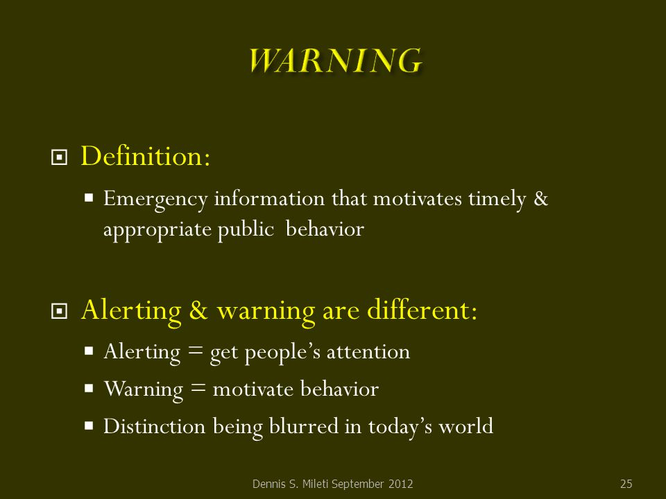  Definition:  Emergency information that motivates timely & appropriate public behavior  Alerting & warning are different:  Alerting = get people's attention  Warning = motivate behavior  Distinction being blurred in today's world Dennis S.