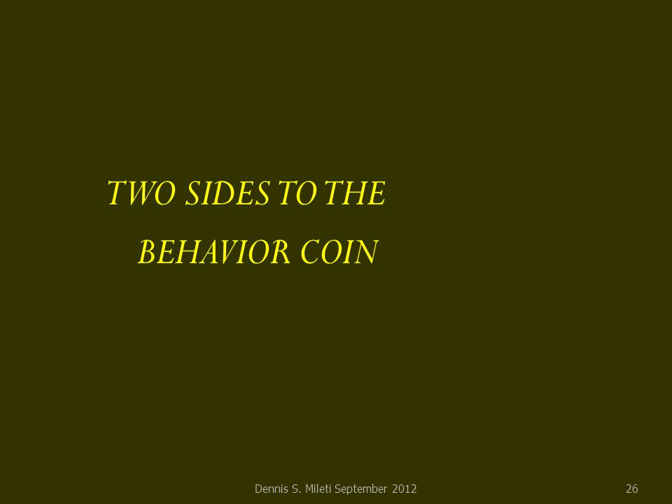 TWO SIDES TO THE BEHAVIOR COIN Dennis S. Mileti September 201226
