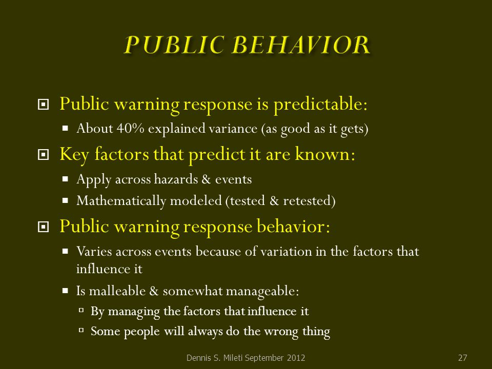  Public warning response is predictable:  About 40% explained variance (as good as it gets)  Key factors that predict it are known:  Apply across hazards & events  Mathematically modeled (tested & retested)  Public warning response behavior:  Varies across events because of variation in the factors that influence it  Is malleable & somewhat manageable:  By managing the factors that influence it  Some people will always do the wrong thing 27Dennis S.