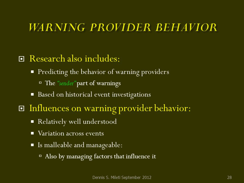  Research also includes:  Predicting the behavior of warning providers  The sender part of warnings  Based on historical event investigations  Influences on warning provider behavior:  Relatively well understood  Variation across events  Is malleable and manageable:  Also by managing factors that influence it Dennis S.