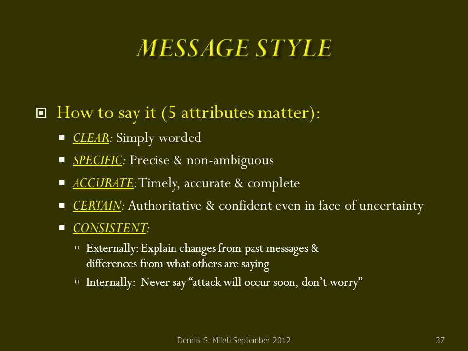  How to say it (5 attributes matter):  CLEAR: Simply worded  SPECIFIC: Precise & non-ambiguous  ACCURATE: Timely, accurate & complete  CERTAIN: Authoritative & confident even in face of uncertainty  CONSISTENT:  Externally: Explain changes from past messages & differences from what others are saying  Internally: Never say attack will occur soon, don't worry Dennis S.