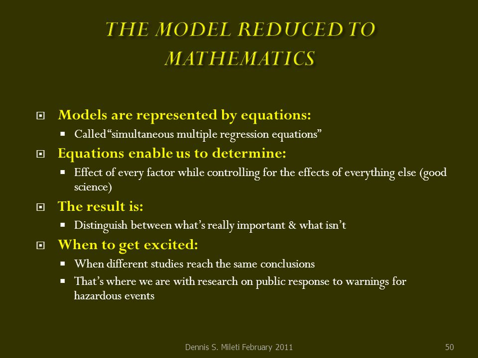  Models are represented by equations:  Called simultaneous multiple regression equations  Equations enable us to determine:  Effect of every factor while controlling for the effects of everything else (good science)  The result is:  Distinguish between what's really important & what isn't  When to get excited:  When different studies reach the same conclusions  That's where we are with research on public response to warnings for hazardous events 50Dennis S.
