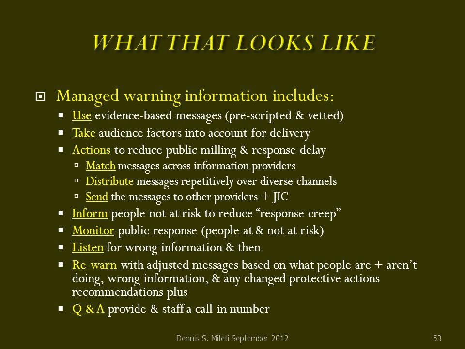  Managed warning information includes:  Use evidence-based messages (pre-scripted & vetted)  Take audience factors into account for delivery  Actions to reduce public milling & response delay  Match messages across information providers  Distribute messages repetitively over diverse channels  Send the messages to other providers + JIC  Inform people not at risk to reduce response creep  Monitor public response (people at & not at risk)  Listen for wrong information & then  Re-warn with adjusted messages based on what people are + aren't doing, wrong information, & any changed protective actions recommendations plus  Q & A provide & staff a call-in number Dennis S.