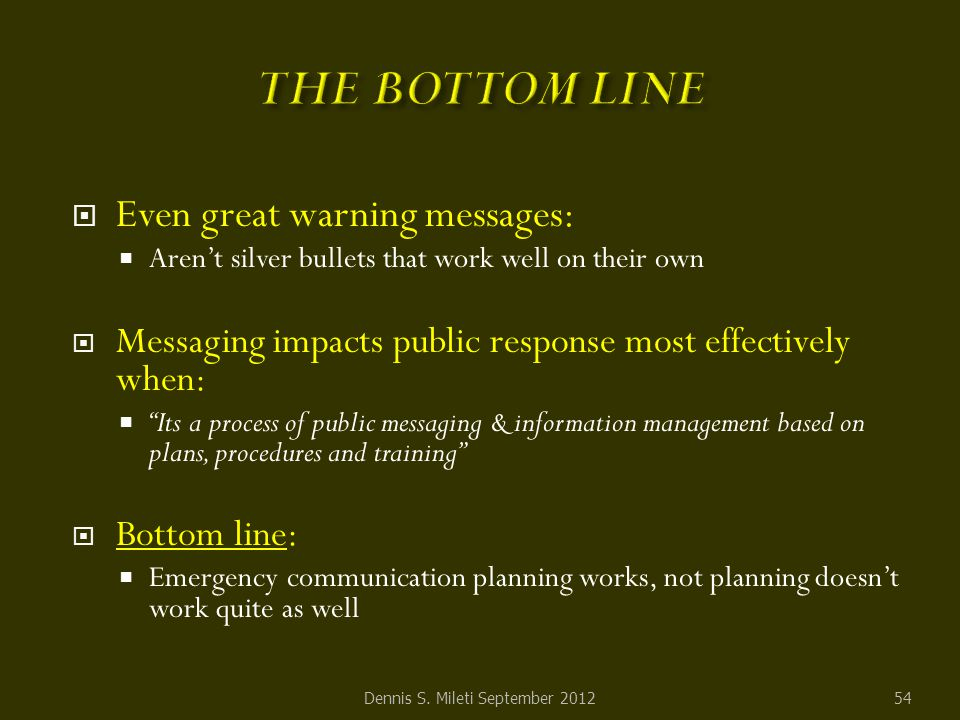  Even great warning messages:  Aren't silver bullets that work well on their own  Messaging impacts public response most effectively when:  Its a process of public messaging & information management based on plans, procedures and training  Bottom line:  Emergency communication planning works, not planning doesn't work quite as well Dennis S.