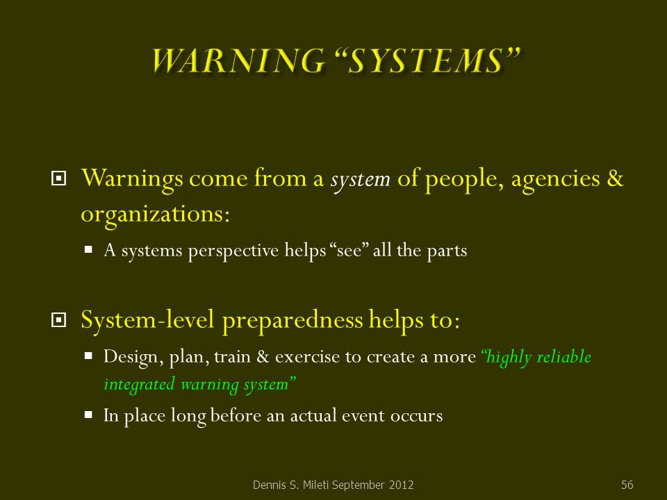  Warnings come from a system of people, agencies & organizations:  A systems perspective helps see all the parts  System-level preparedness helps to:  Design, plan, train & exercise to create a more highly reliable integrated warning system  In place long before an actual event occurs Dennis S.