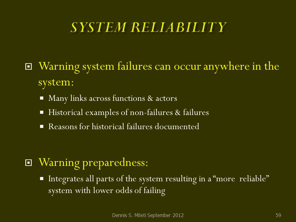  Warning system failures can occur anywhere in the system:  Many links across functions & actors  Historical examples of non-failures & failures  Reasons for historical failures documented  Warning preparedness:  Integrates all parts of the system resulting in a more reliable system with lower odds of failing Dennis S.