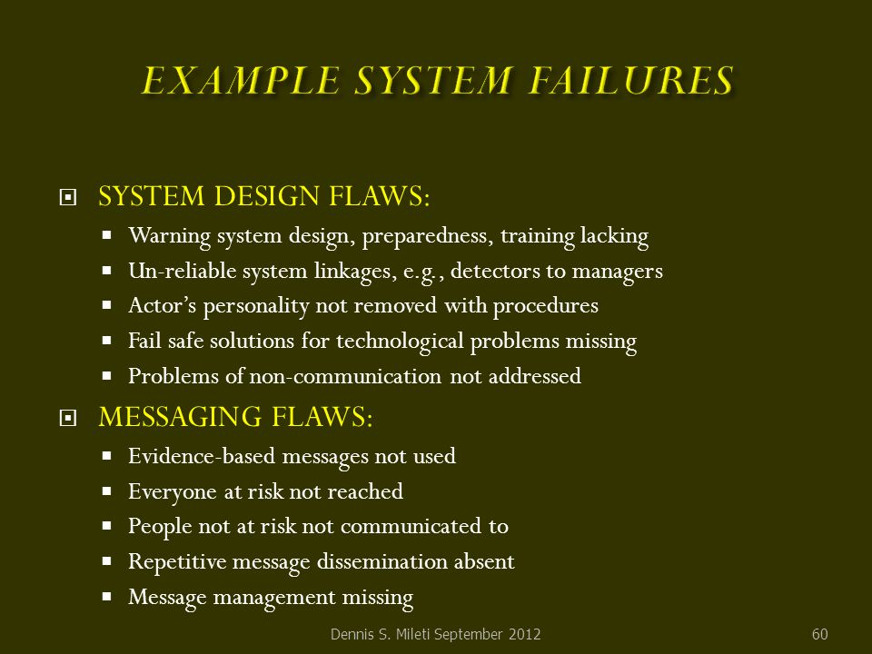  SYSTEM DESIGN FLAWS:  Warning system design, preparedness, training lacking  Un-reliable system linkages, e.g., detectors to managers  Actor's personality not removed with procedures  Fail safe solutions for technological problems missing  Problems of non-communication not addressed  MESSAGING FLAWS:  Evidence-based messages not used  Everyone at risk not reached  People not at risk not communicated to  Repetitive message dissemination absent  Message management missing Dennis S.