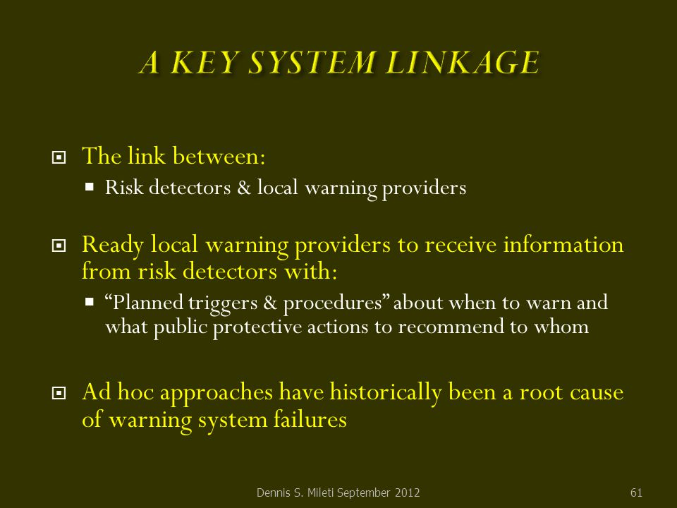  The link between:  Risk detectors & local warning providers  Ready local warning providers to receive information from risk detectors with:  Planned triggers & procedures about when to warn and what public protective actions to recommend to whom  Ad hoc approaches have historically been a root cause of warning system failures Dennis S.