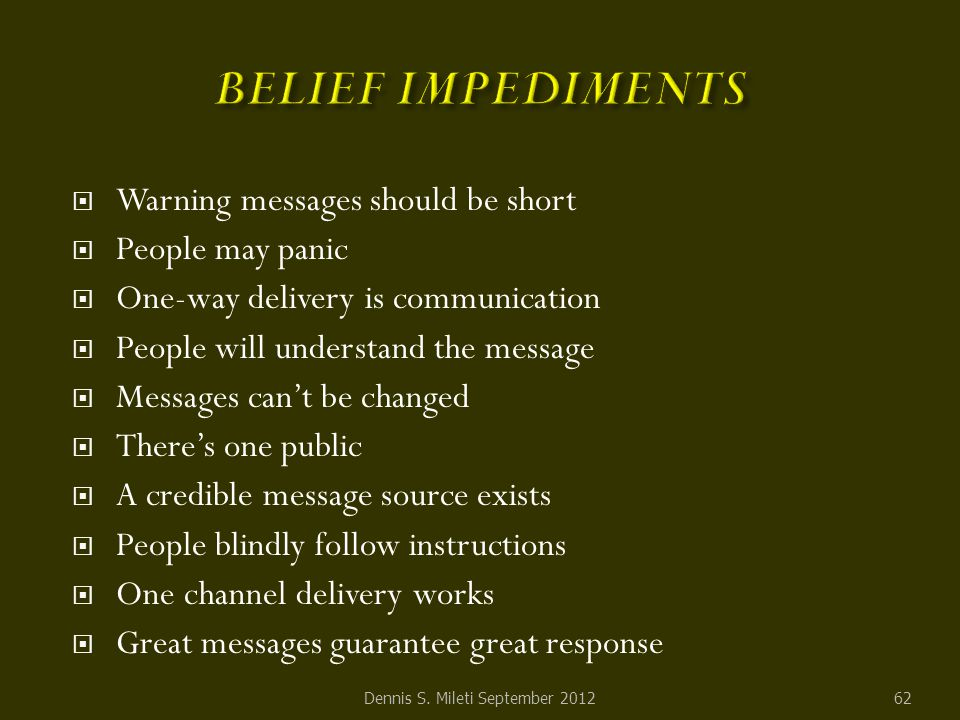  Warning messages should be short  People may panic  One-way delivery is communication  People will understand the message  Messages can't be changed  There's one public  A credible message source exists  People blindly follow instructions  One channel delivery works  Great messages guarantee great response Dennis S.