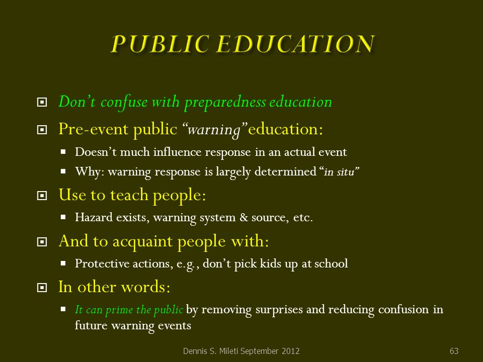  Don't confuse with preparedness education  Pre-event public warning education :  Doesn't much influence response in an actual event  Why: warning response is largely determined in situ  Use to teach people:  Hazard exists, warning system & source, etc.