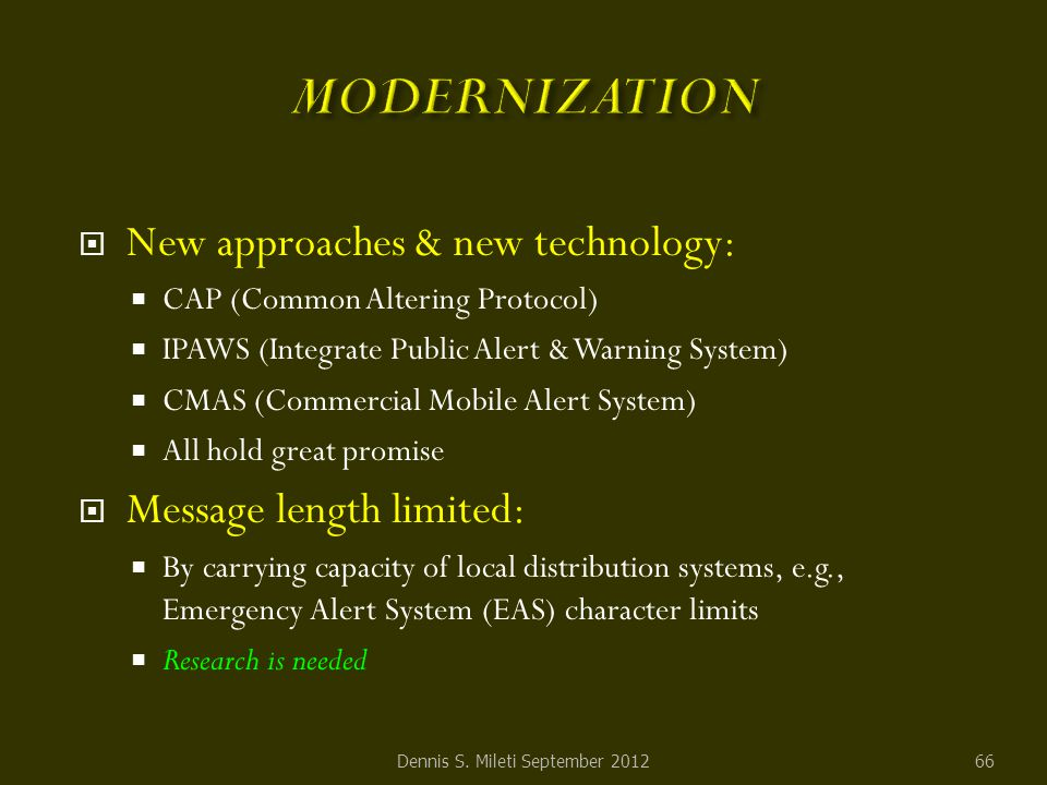  New approaches & new technology:  CAP (Common Altering Protocol)  IPAWS (Integrate Public Alert & Warning System)  CMAS (Commercial Mobile Alert System)  All hold great promise  Message length limited:  By carrying capacity of local distribution systems, e.g., Emergency Alert System (EAS) character limits  Research is needed Dennis S.