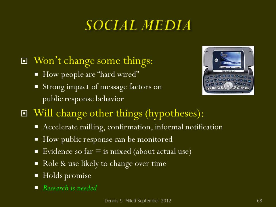  Won't change some things:  How people are hard wired  Strong impact of message factors on public response behavior  Will change other things (hypotheses):  Accelerate milling, confirmation, informal notification  How public response can be monitored  Evidence so far = is mixed (about actual use)  Role & use likely to change over time  Holds promise  Research is needed Dennis S.