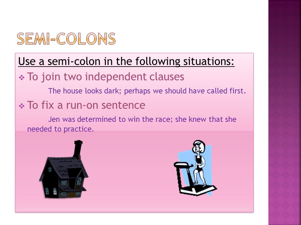 Use a semi-colon in the following situations:  To join two independent clauses The house looks dark; perhaps we should have called first.  To fix a
