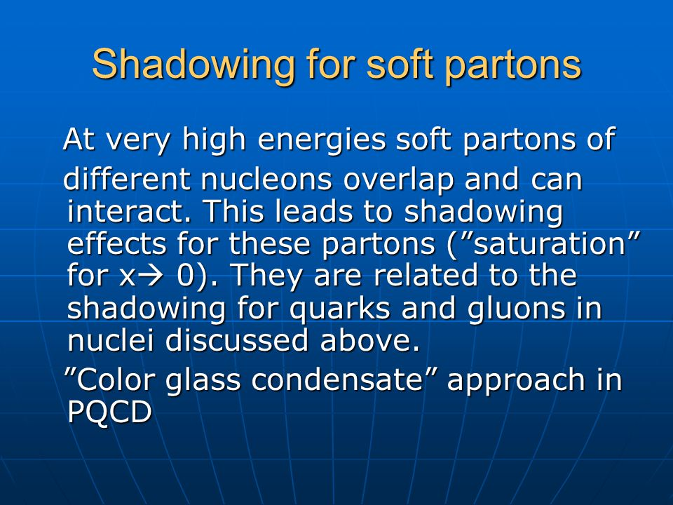 Shadowing for soft partons At very high energies soft partons of At very high energies soft partons of different nucleons overlap and can interact. Th