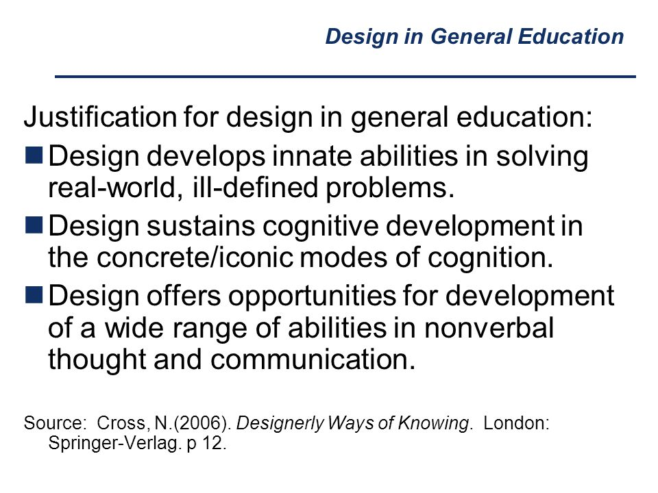 Design in General Education Justification for design in general education: Design develops innate abilities in solving real-world, ill-defined problem