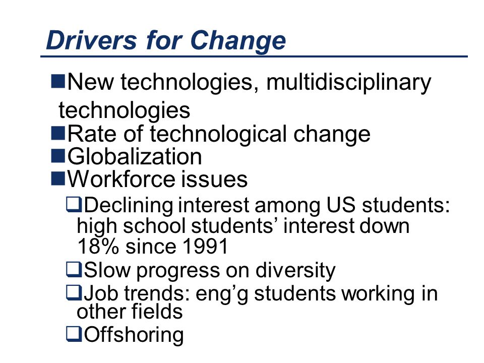 Drivers for Change New technologies, multidisciplinary technologies Rate of technological change Globalization Workforce issues  Declining interest among US students: high school students' interest down 18% since 1991  Slow progress on diversity  Job trends: eng'g students working in other fields  Offshoring