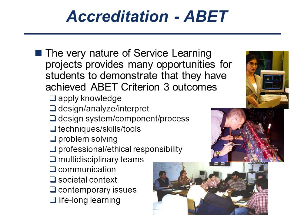 Accreditation - ABET The very nature of Service Learning projects provides many opportunities for students to demonstrate that they have achieved ABET Criterion 3 outcomes  apply knowledge  design/analyze/interpret  design system/component/process  techniques/skills/tools  problem solving  professional/ethical responsibility  multidisciplinary teams  communication  societal context  contemporary issues  life-long learning